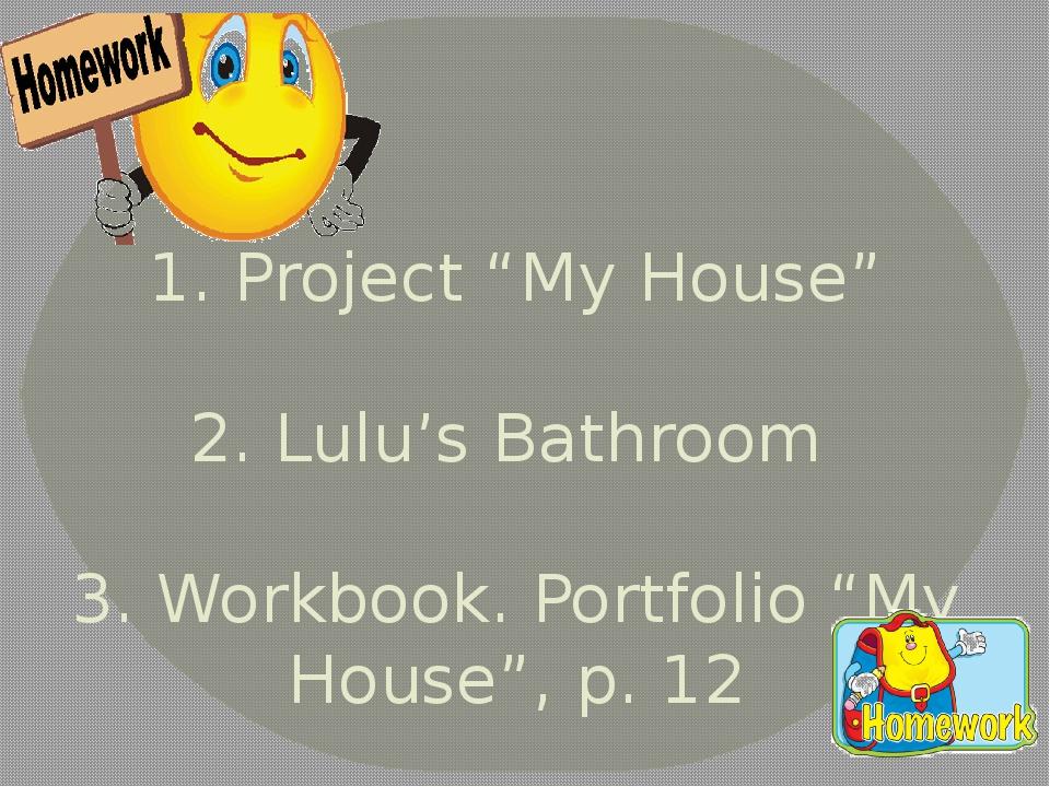 "1. Project ""My House"" 2. Lulu's Bathroom 3. Workbook. Portfolio ""My House"", p..."