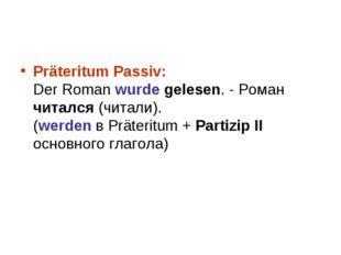 Präteritum Passiv: Der Roman wurde gelesen. - Роман читался (читали). (werde