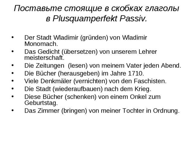 Поставьте стоящие в скобках глаголы в Plusquamperfekt Passiv. Der Stadt Wladi...