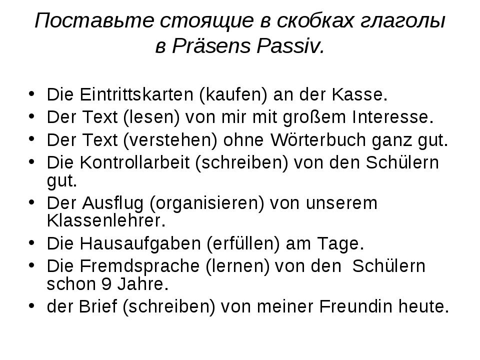Поставьте стоящие в скобках глаголы вPräsens Passiv. Die Eintrittskarten (ka...