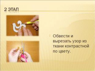Обвести и вырезать узор из ткани контрастной по цвету.