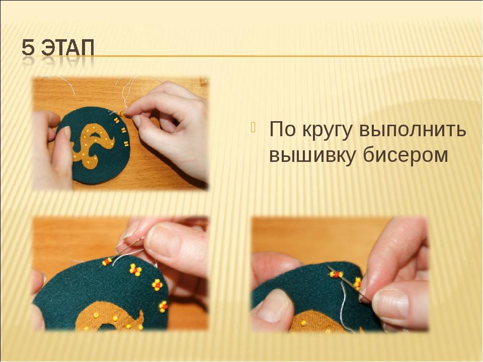 По кругу выполнить вышивку бисером