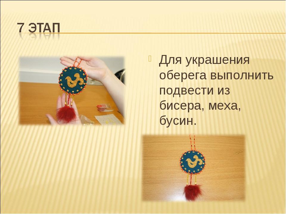 Для украшения оберега выполнить подвести из бисера, меха, бусин.