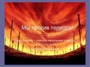 Мы против террора! Подготовила – учитель начальных классов МОУ СОШ №31 ТАТАРК