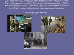 Бои идут по всему городу, из трех подвергшихся нападению ОВД бои продолжаются
