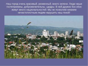 Наш город очень красивый, ухоженный, много зелени. Люди наши гостеприимны, до