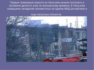 Первые тревожные новости из Нальчика начали поступать в половине десятого утр