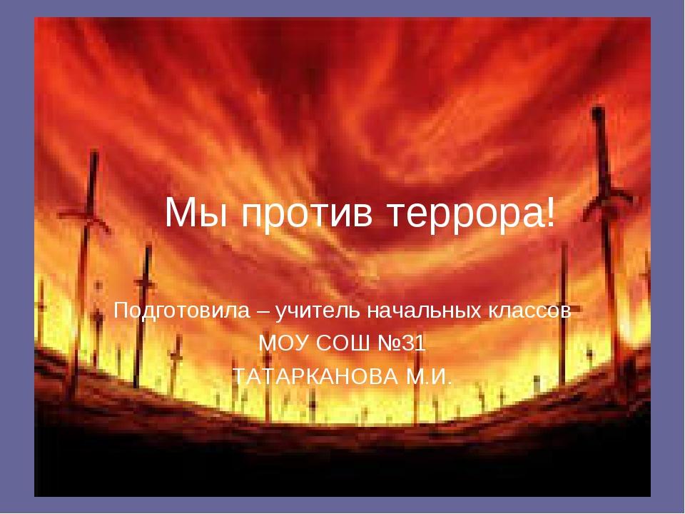 Мы против террора! Подготовила – учитель начальных классов МОУ СОШ №31 ТАТАРК...
