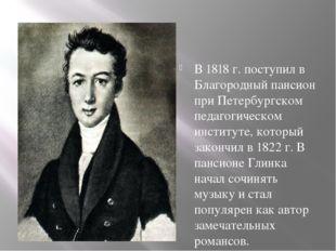 В 1818 г. поступил в Благородный пансион при Петербургском педагогическом ин