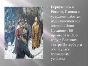 Вернувшись в Россию, Глинка с усердием работал над национальной оперой «Иван