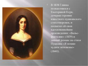 В 1838 Глинка познакомился с Екатериной Керн, дочерью героини известного пуш