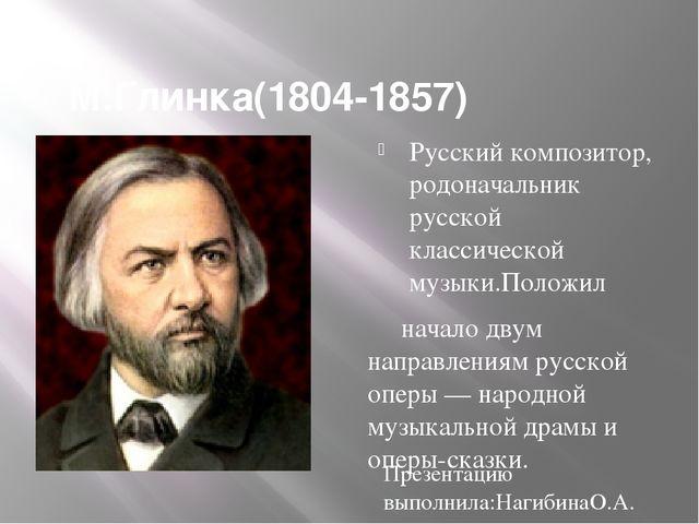 М.Глинка(1804-1857) Русский композитор, родоначальник русской классической м...