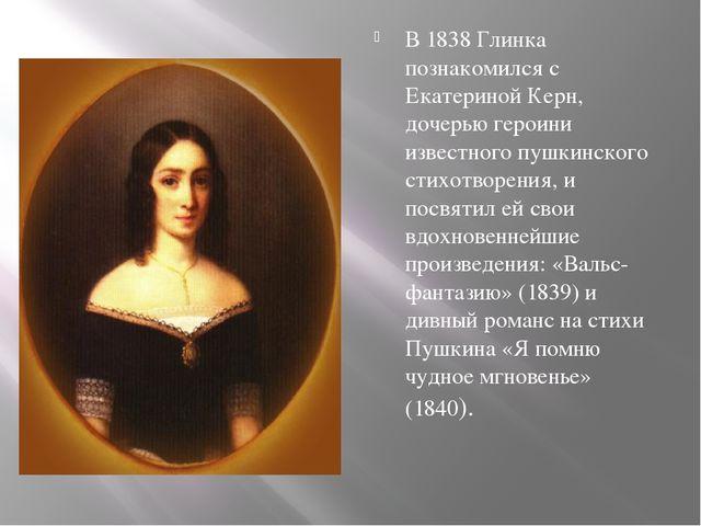В 1838 Глинка познакомился с Екатериной Керн, дочерью героини известного пуш...
