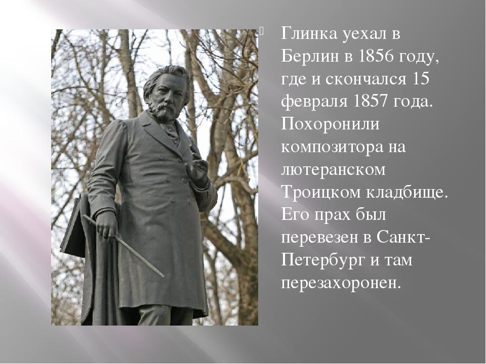 Глинка уехал в Берлин в 1856 году, где и скончался 15 февраля 1857 года. Пох...