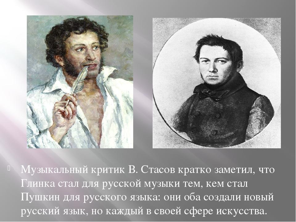 Музыкальный критик В. Стасов кратко заметил, что Глинка стал для русской муз...