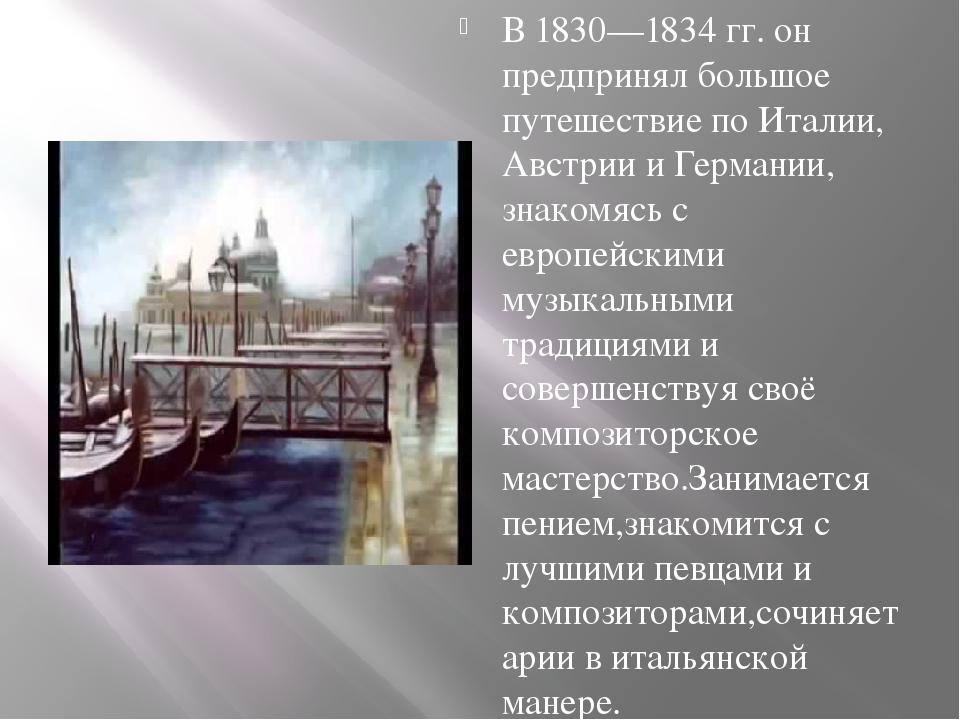В 1830—1834 гг. он предпринял большое путешествие по Италии, Австрии и Герма...