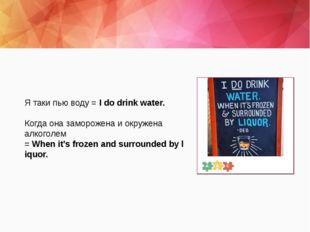 Я таки пью воду =Idodrinkwater. Когда она заморожена и окружена алкоголе