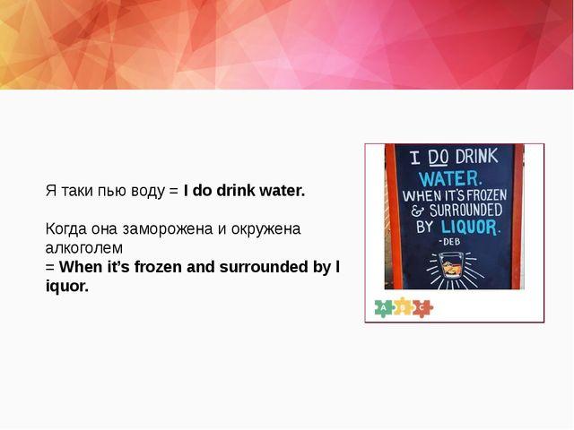 Я таки пью воду =Idodrinkwater. Когда она заморожена и окружена алкоголе...