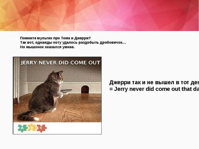Помните мультик про Тома и Джерри? Так вот, однажды коту удалось раздобыть д...