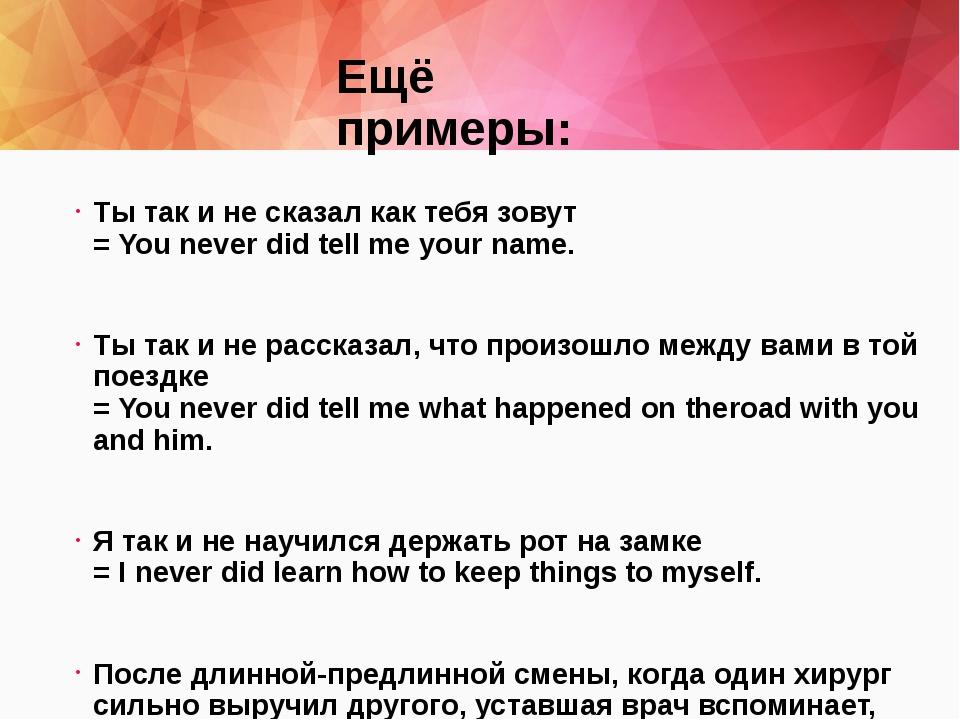 Ещё примеры: Ты так и не сказал как тебя зовут =Youneverdidtellmeyourn...