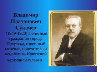 Владимир Платонович Сукачев (1849-1920) Почетный гражданин города Иркутска,