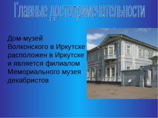 Дом-музей Волконского в Иркутске расположен в Иркутске и является филиалом М
