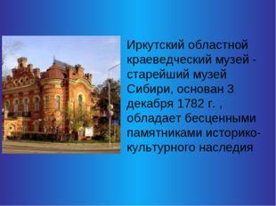 Иркутский областной краеведческий музей - старейший музей Сибири, основан 3