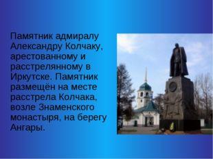Памятник адмиралу Александру Колчаку, арестованному и расстрелянному в Иркут