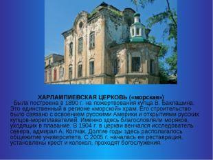 ХАРЛАМПИЕВСКАЯ ЦЕРКОВЬ («морская») Была построена в 1890 г. на пожертвования