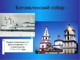 Богоявленский собор Первое упоминание1693 Дата основания1718 Строительство 17