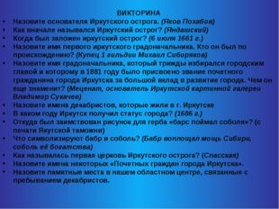 ВИКТОРИНА Назовите основателя Иркутского острога. (Яков Похабов) Как вначале