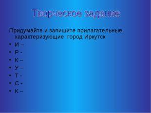Придумайте и запишите прилагательные, характеризующие город Иркутск И – Р - К