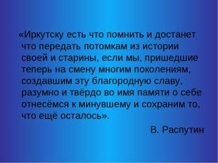«Иркутску есть что помнить и достанет что передать потомкам из истории своей
