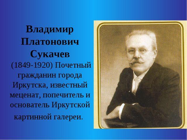 Владимир Платонович Сукачев (1849-1920) Почетный гражданин города Иркутска,...