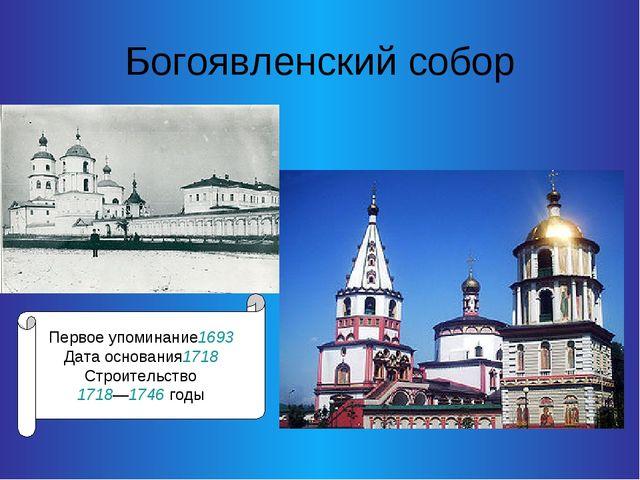 Богоявленский собор Первое упоминание1693 Дата основания1718 Строительство 17...