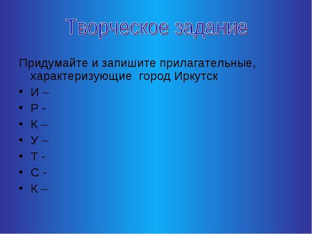 Придумайте и запишите прилагательные, характеризующие город Иркутск И – Р - К...