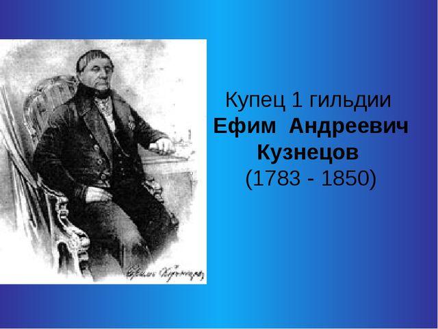 Купец 1 гильдии Ефим Андреевич Кузнецов (1783 - 1850)