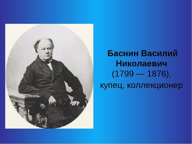 Баснин Василий Николаевич (1799 — 1876), купец, коллекционер