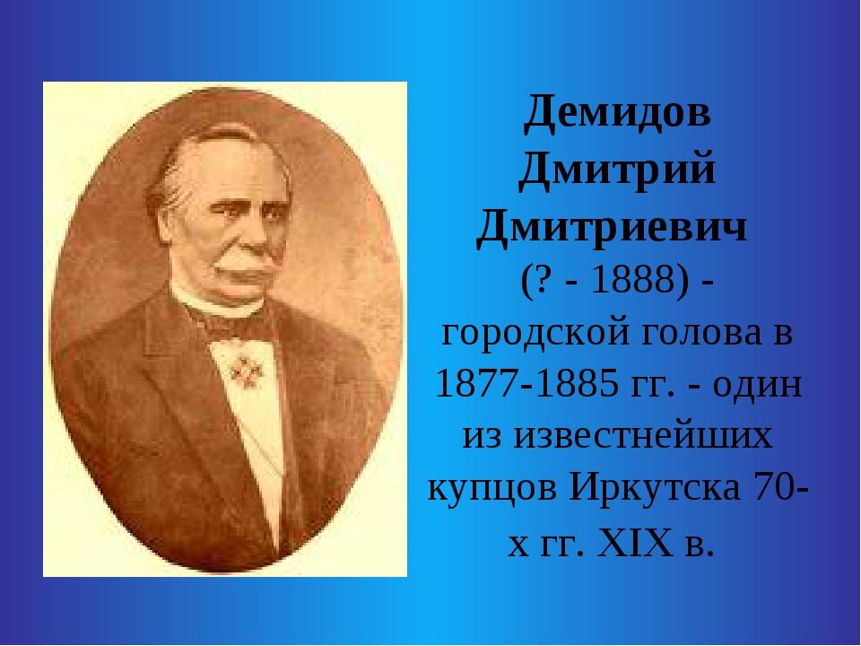 Демидов Дмитрий Дмитриевич (? - 1888) - городской голова в 1877-1885 гг. - о...