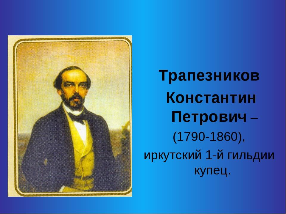 Трапезников Константин Петрович – (1790-1860), иркутский 1-й гильдии купец.