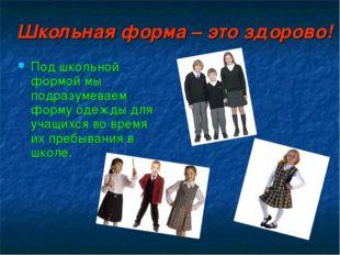 Школьная форма – это здорово! Под школьной формой мы подразумеваем форму одеж