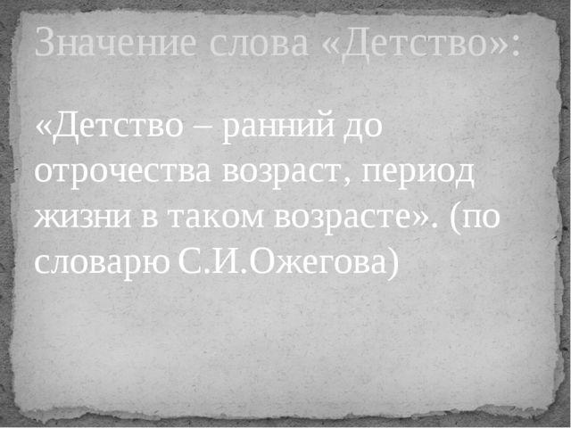 «Детство – ранний до отрочества возраст, период жизни в таком возрасте». (по...