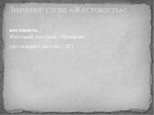 жестокость - Жестокий поступок, обращение. (по словарю Ожегова С.И.) Значение...