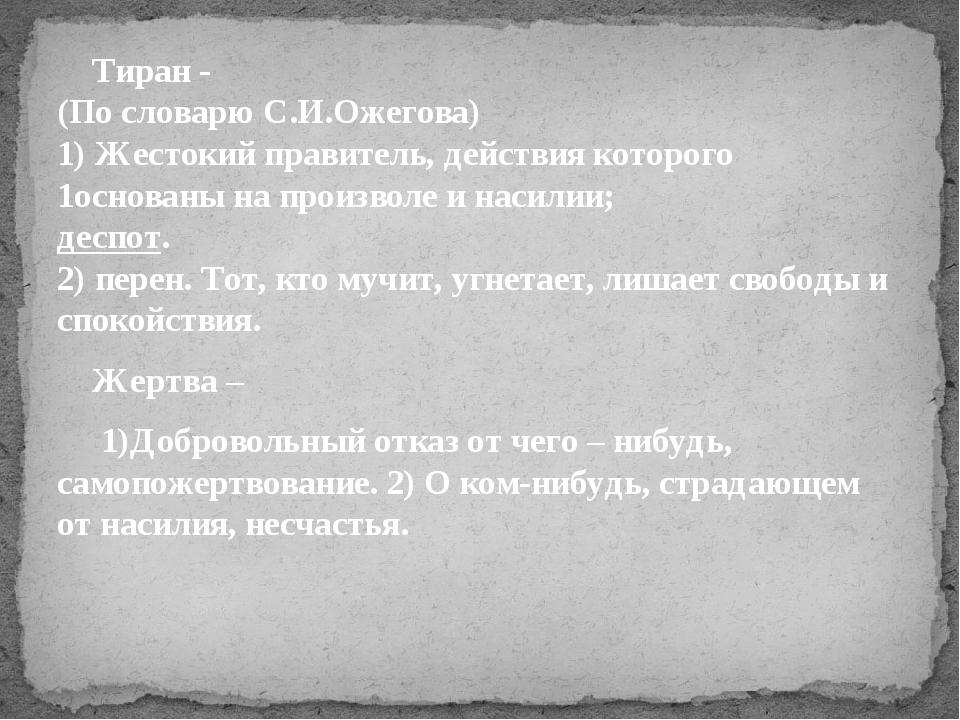 Тиран - (По словарю С.И.Ожегова) 1) Жестокий правитель, действия которого 1о...