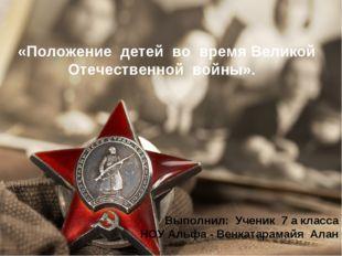 «Положение детей во время Великой Отечественной войны». Выполнил: Ученик 7 а