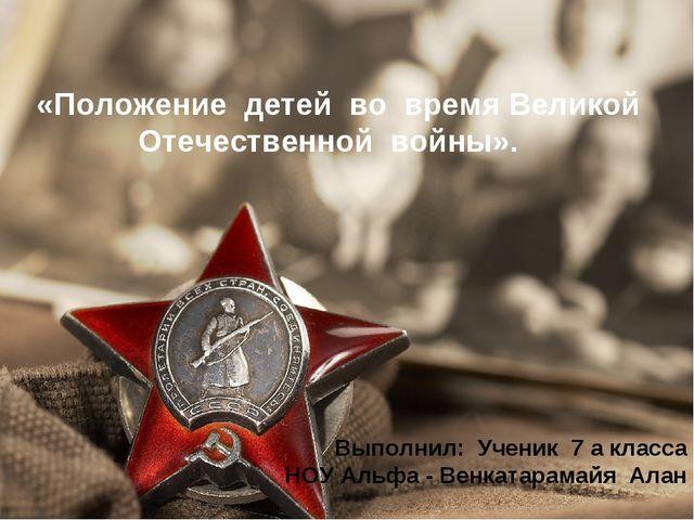 «Положение детей во время Великой Отечественной войны». Выполнил: Ученик 7 а...