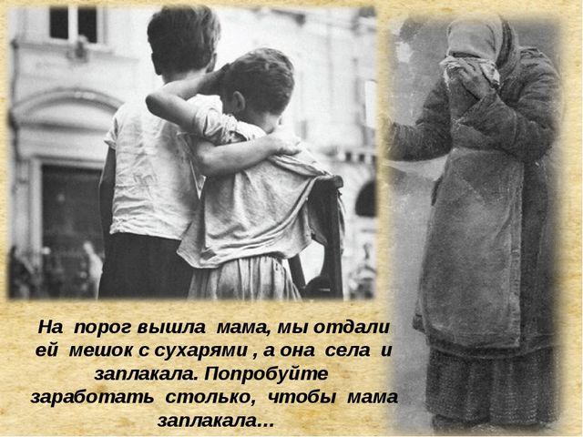 На порог вышла мама, мы отдали ей мешок с сухарями , а она села и заплакала....