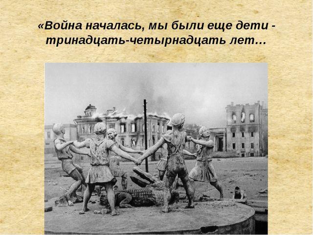 «Война началась, мы были еще дети - тринадцать-четырнадцать лет…