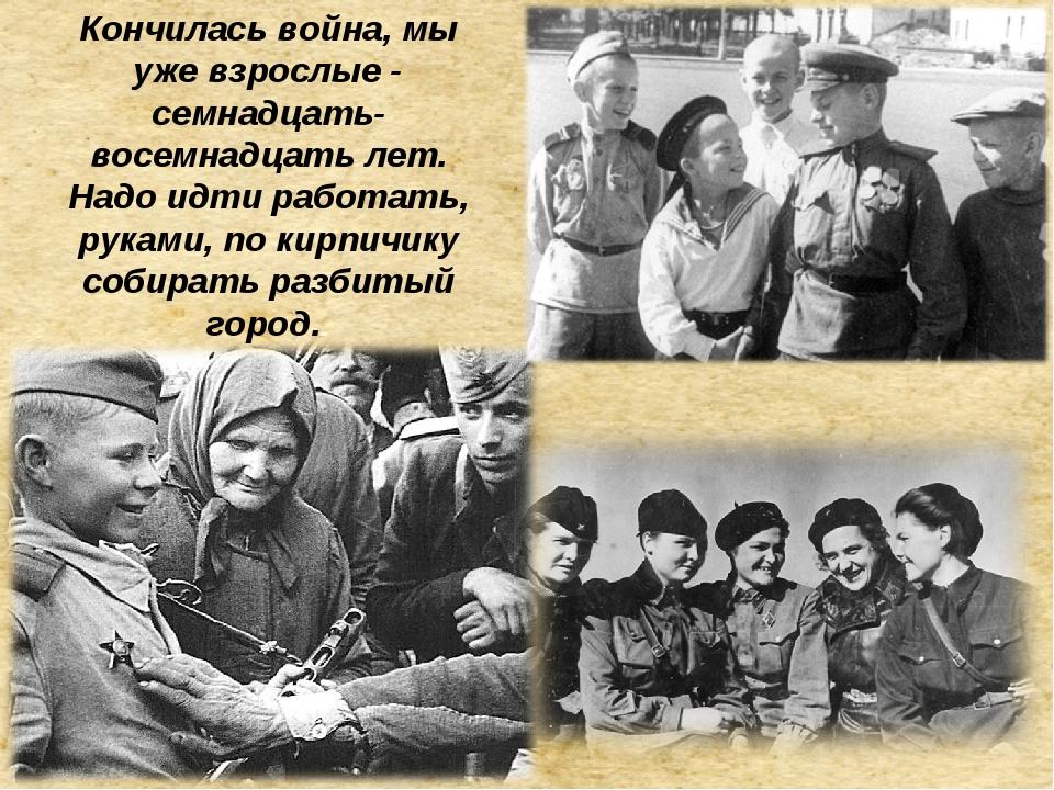 «Война началась, мы были еще дети - тринадцать-четырнадцать лет. Кончилась во...