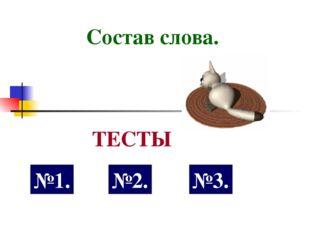 Состав слова. №1. ТЕСТЫ №2. №3.